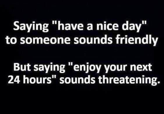 """Text Image """"Saying Have a Nice Day to someone sounds nice. But saying Enjoy your next 24 hours sounds threatening"""""""
